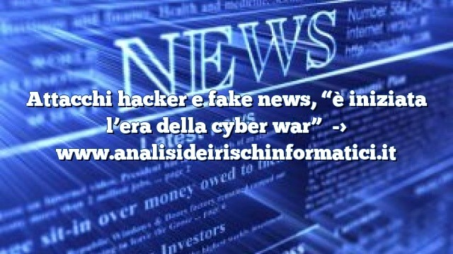"""Attacchi hacker e fake news, """"è iniziata l'era della cyber war"""""""
