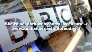 Bbc va nel dark web contro la censura
