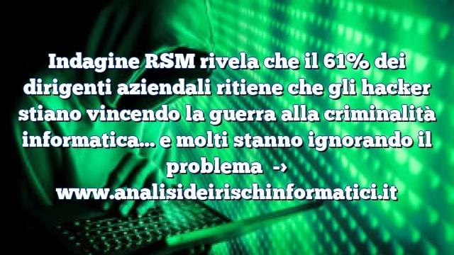 Indagine RSM rivela che il 61% dei dirigenti aziendali ritiene che gli hacker stiano vincendo la guerra alla criminalità informatica… e molti stanno ignorando il problema