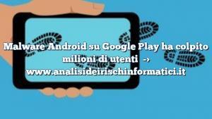 Malware Android su Google Play ha colpito milioni di utenti