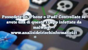 Possedete un iPhone o iPad? Controllate se avete una di queste 17 app infettate da malware