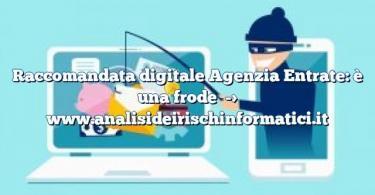Raccomandata digitale Agenzia Entrate: è una frode