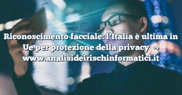 Riconoscimento facciale: l'Italia è ultima in Ue per protezione della privacy