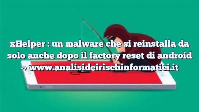 xHelper : un malware che si reinstalla da solo anche dopo il factory reset di android