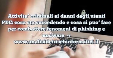 Attivita' criminali ai danni degli utenti PEC: cosa sta succedendo e cosa si puo' fare per combattere fenomeni di phishing e malware