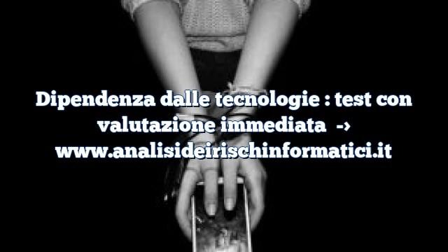 Dipendenza dalle tecnologie : test con valutazione immediata