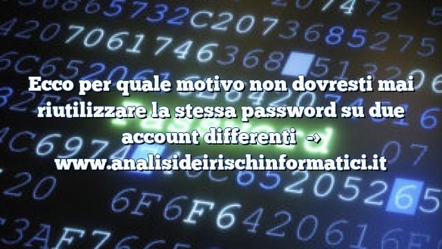 Ecco per quale motivo non dovresti mai riutilizzare la stessa password su due account differenti
