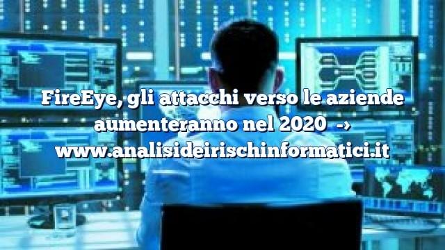 FireEye, gli attacchi verso le aziende aumenteranno nel 2020