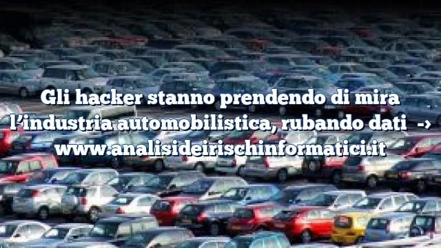 Gli hacker stanno prendendo di mira l'industria automobilistica, rubando dati