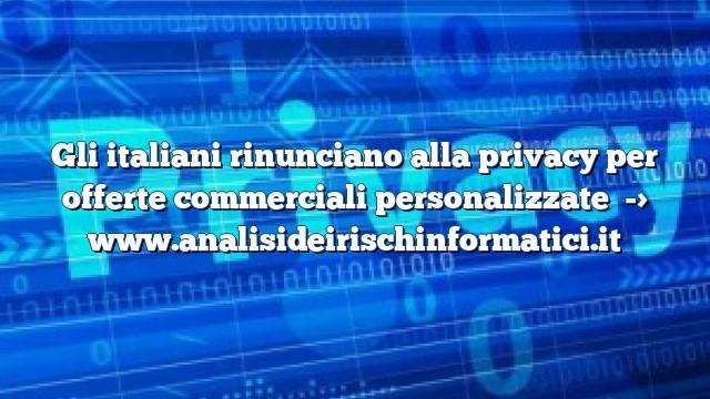 Gli italiani rinunciano alla privacy per offerte commerciali personalizzate