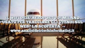 IL WIFI DELL'AEROPORTO DI MILANO USATO PER TRACCIARE GLI UTENTI SUL WEB? LA SCOPERTA