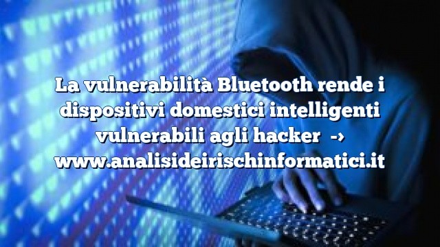 La vulnerabilità Bluetooth rende i dispositivi domestici intelligenti vulnerabili agli hacker
