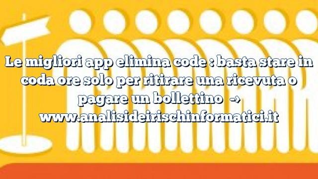 Le migliori app elimina code : basta stare in coda ore solo per ritirare una ricevuta o pagare un bollettino