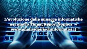 L'evoluzione delle minacce informatiche nel nuovo Threat Report Sophos