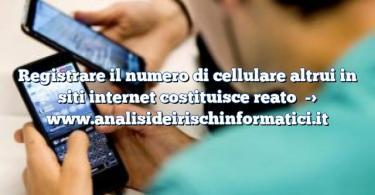 Registrare il numero di cellulare altrui in siti internet costituisce reato
