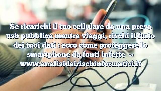 Se ricarichi il tuo cellulare da una presa usb pubblica mentre viaggi, rischi il furto dei tuoi dati : ecco come proteggere lo smartphone da fonti infette