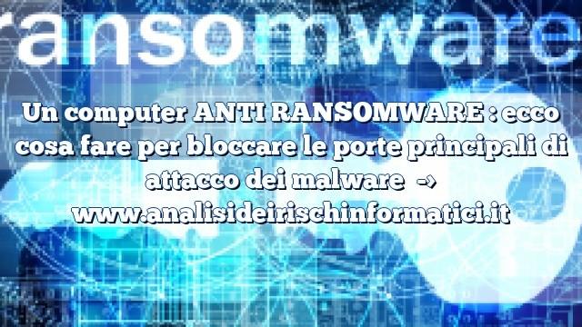Un computer ANTI RANSOMWARE : ecco cosa fare per bloccare le porte principali di attacco dei malware