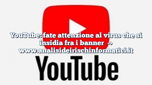 YouTube: fate attenzione al virus che si insidia fra i banner