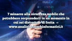 7 minacce alla sicurezza mobile che potrebbero sorprenderti in un momento in cui sei distratto o di fretta