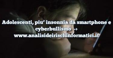 Adolescenti, piu' insonnia da smartphone e cyberbullismo