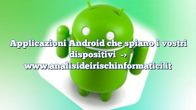 Applicazioni Android che spiano i vostri dispositivi