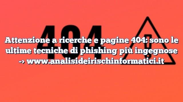Attenzione a ricerche e pagine 404: sono le ultime tecniche di phishing più ingegnose