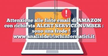 Attenzione alle finte email di AMAZON con richiesta ALERT SERVICE NUMBER : sono una frode !