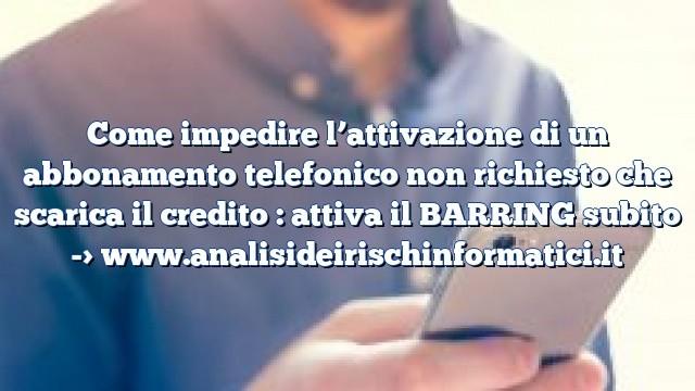 Come impedire l'attivazione di un abbonamento telefonico non richiesto che scarica il credito : attiva il BARRING subito