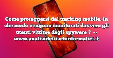 Come proteggersi dal tracking mobile. In che modo vengono monitorati davvero gli utenti vittime degli spyware ?