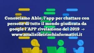Conosciamo Ablo, l'app per chattare con persone di tutto il mondo giudicata da google l'APP rivelazione del 2019