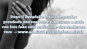 Dopo il Deepfake ora il Deepnude : prendono una tua foto e ti mettono a nudo con foto fake così realistiche che sembrano vere