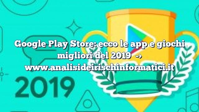 Google Play Store: ecco le app e giochi migliori del 2019