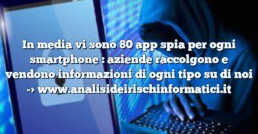 In media vi sono 80 app spia per ogni smartphone : aziende raccolgono e vendono informazioni di ogni tipo su di noi