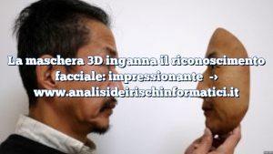 La maschera 3D inganna il riconoscimento facciale: impressionante