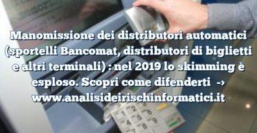 Manomissione dei distributori automatici (sportelli Bancomat, distributori di biglietti e altri terminali) : nel 2019 lo skimming è esploso. Scopri come difenderti