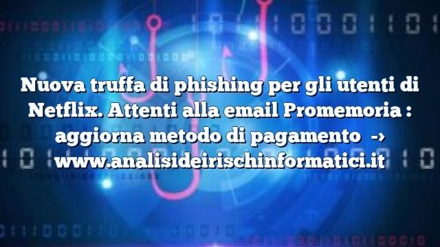 Nuova truffa di phishing per gli utenti di Netflix. Attenti alla email Promemoria : aggiorna metodo di pagamento