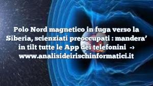 Polo Nord magnetico in fuga verso la Siberia, scienziati preoccupati : mandera' in tilt tutte le App dei telefonini
