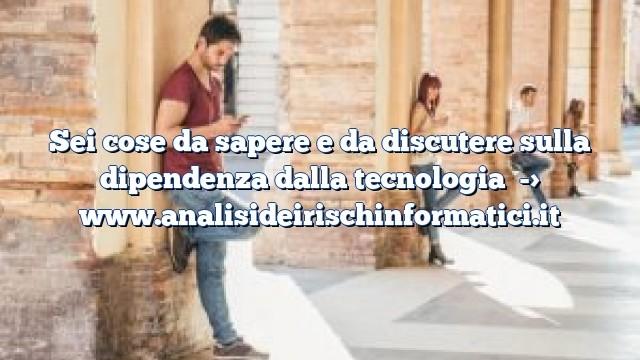 Sei cose da sapere e da discutere sulla dipendenza dalla tecnologia