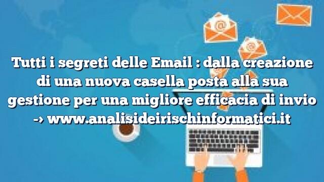 Tutti i segreti delle Email : dalla creazione di una nuova casella posta alla sua gestione per una migliore efficacia di invio