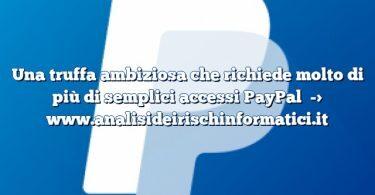 Una truffa ambiziosa che richiede molto di più di semplici accessi PayPal