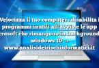Velocizza il tuo computer : disabilita i programmi inutili all'avvio e le app microsoft che rimangono in background su windows 10