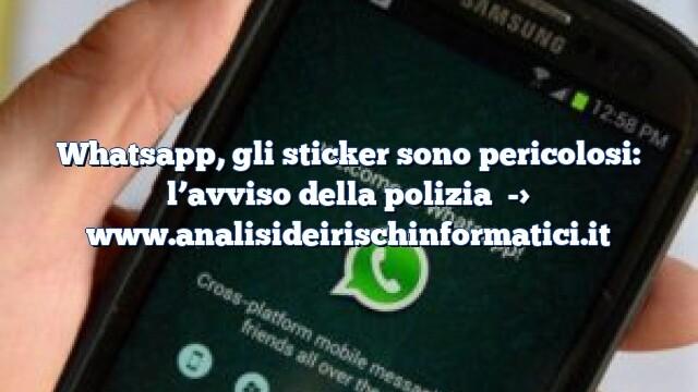Whatsapp, gli sticker sono pericolosi: l'avviso della polizia