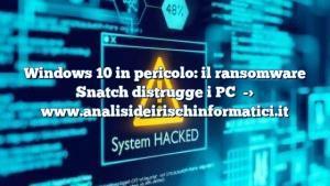 Windows 10 in pericolo: il ransomware Snatch distrugge i PC