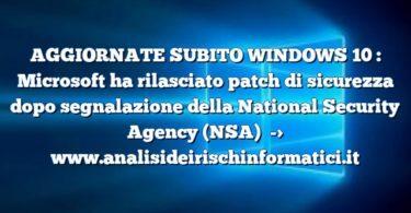 AGGIORNATE SUBITO WINDOWS 10 : Microsoft ha rilasciato patch di sicurezza dopo segnalazione della National Security Agency (NSA)