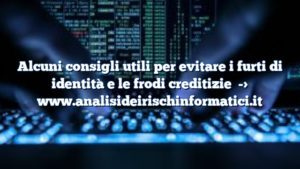 Alcuni consigli utili per evitare i furti di identità e le frodi creditizie