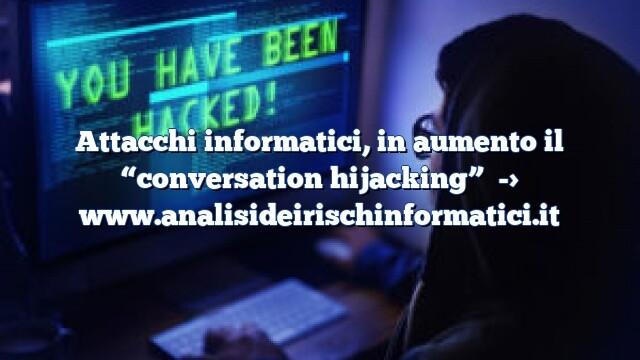 """Attacchi informatici, in aumento il """"conversation hijacking"""""""