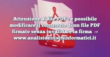 Attenzione ai file PDF : è possibile modificare il contenuto di un file PDF firmato senza invalidare la firma
