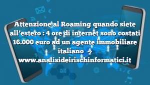 Attenzione al Roaming quando siete all'estero : 4 ore di internet sono costati 16.000 euro ad un agente immobiliare italiano