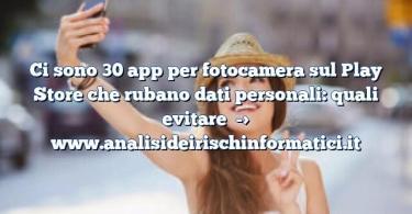 Ci sono 30 app per fotocamera sul Play Store che rubano dati personali: quali evitare