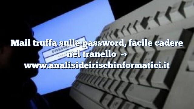 Mail truffa sulle password, facile cadere nel tranello